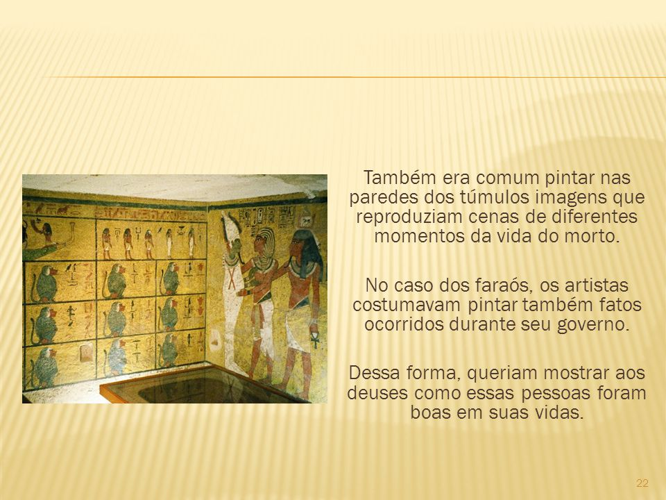 Também era comum pintar nas paredes dos túmulos imagens que reproduziam cenas de diferentes momentos da vida do morto.