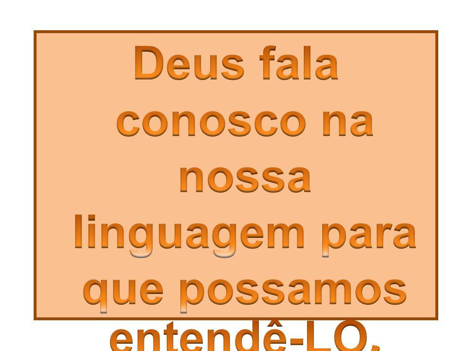Deus fala conosco na nossa linguagem para que possamos entendê-LO.