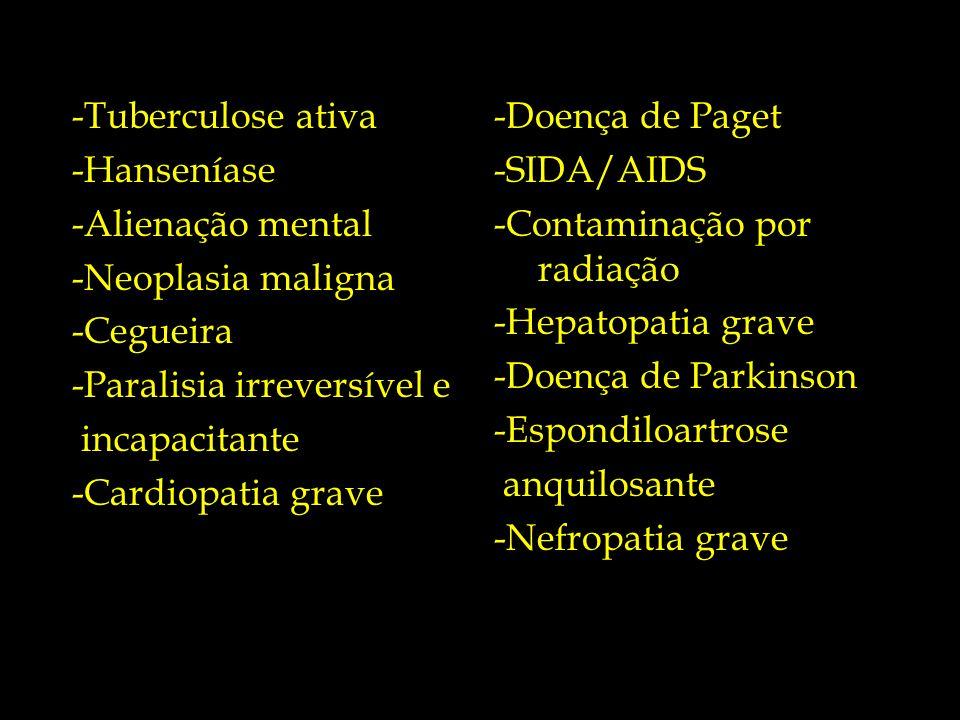 -Tuberculose ativa -Doença de Paget. -Hanseníase. -SIDA/AIDS. -Alienação mental. -Contaminação por radiação.