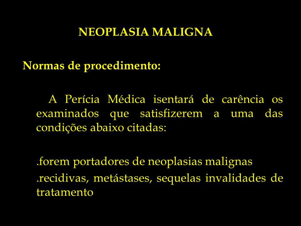 NEOPLASIA MALIGNA Normas de procedimento: A Perícia Médica isentará de carência os examinados que satisfizerem a uma das condições abaixo citadas: .forem portadores de neoplasias malignas .recidivas, metástases, sequelas invalidades de tratamento