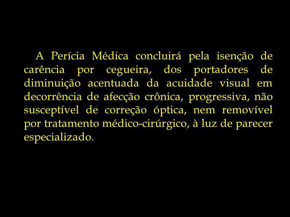 A Perícia Médica concluirá pela isenção de carência por cegueira, dos portadores de diminuição acentuada da acuidade visual em decorrência de afecção crônica, progressiva, não susceptível de correção óptica, nem removível por tratamento médico-cirúrgico, à luz de parecer especializado.