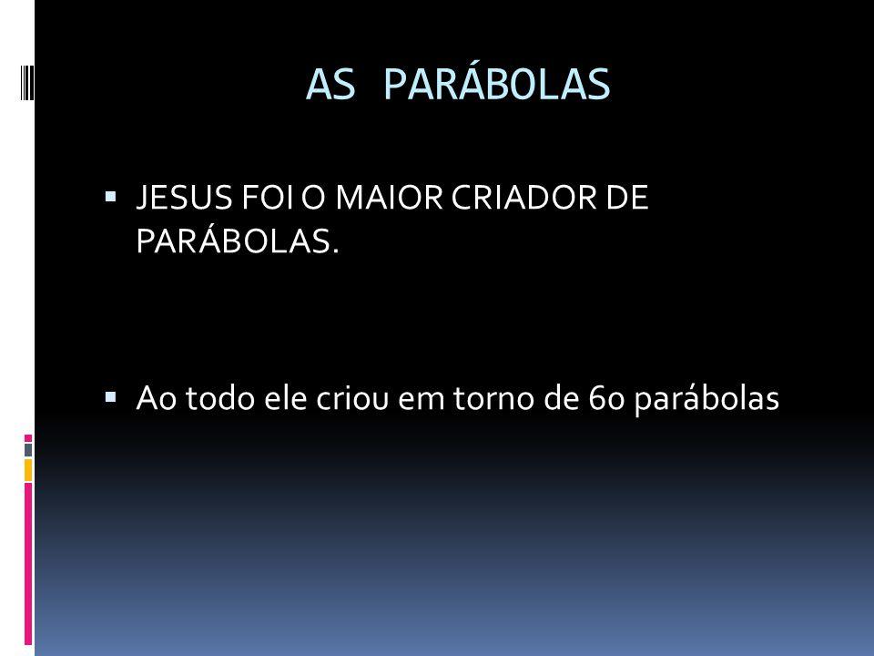 AS PARÁBOLAS JESUS FOI O MAIOR CRIADOR DE PARÁBOLAS.