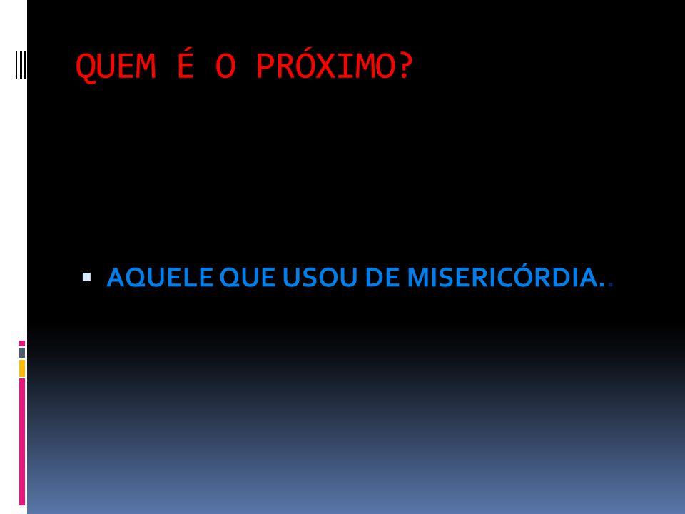 QUEM É O PRÓXIMO AQUELE QUE USOU DE MISERICÓRDIA..