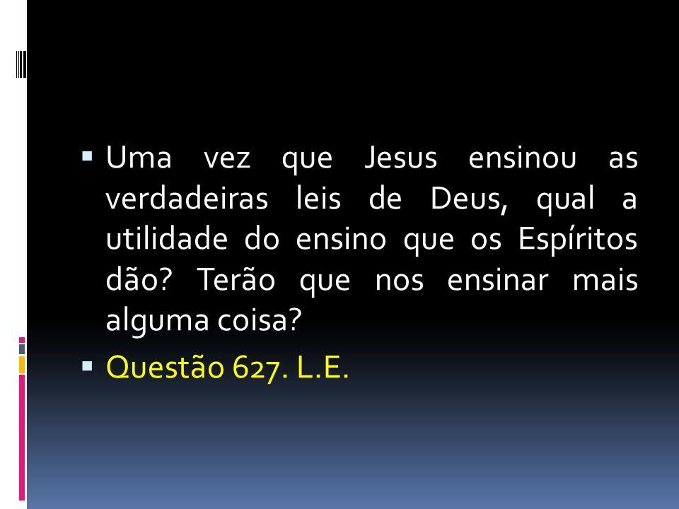 Uma vez que Jesus ensinou as verdadeiras leis de Deus, qual a utilidade do ensino que os Espíritos dão Terão que nos ensinar mais alguma coisa