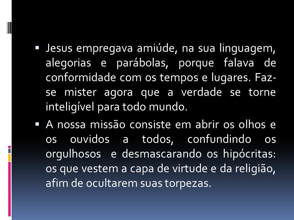 Jesus empregava amiúde, na sua linguagem, alegorias e parábolas, porque falava de conformidade com os tempos e lugares. Faz- se mister agora que a verdade se torne inteligível para todo mundo.