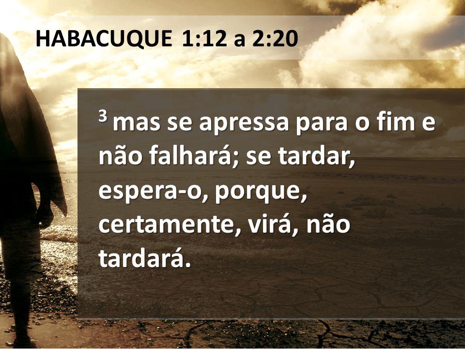 HABACUQUE 1:12 a 2:20 3 mas se apressa para o fim e não falhará; se tardar, espera-o, porque, certamente, virá, não tardará.