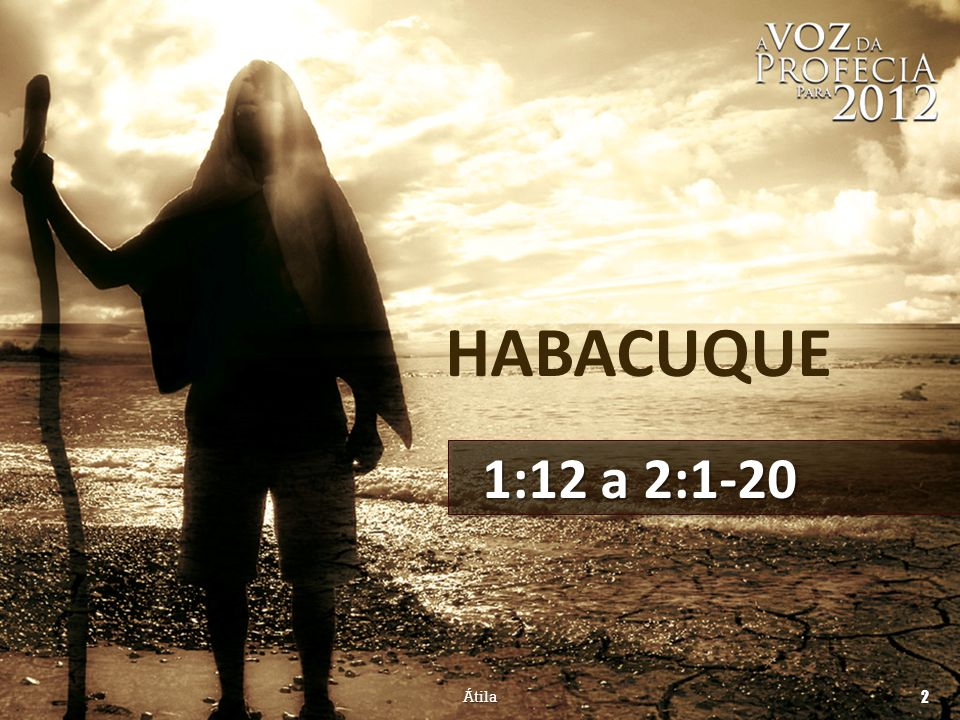 HABACUQUE 1:12 a 2:1-20 Átila 2