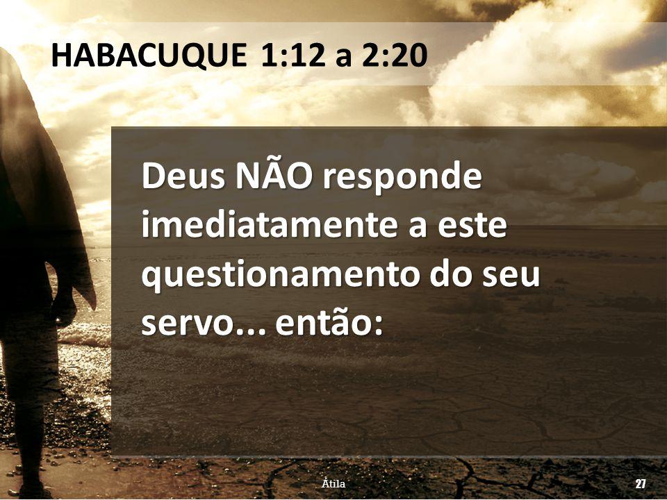 HABACUQUE 1:12 a 2:20 Deus NÃO responde imediatamente a este questionamento do seu servo... então: