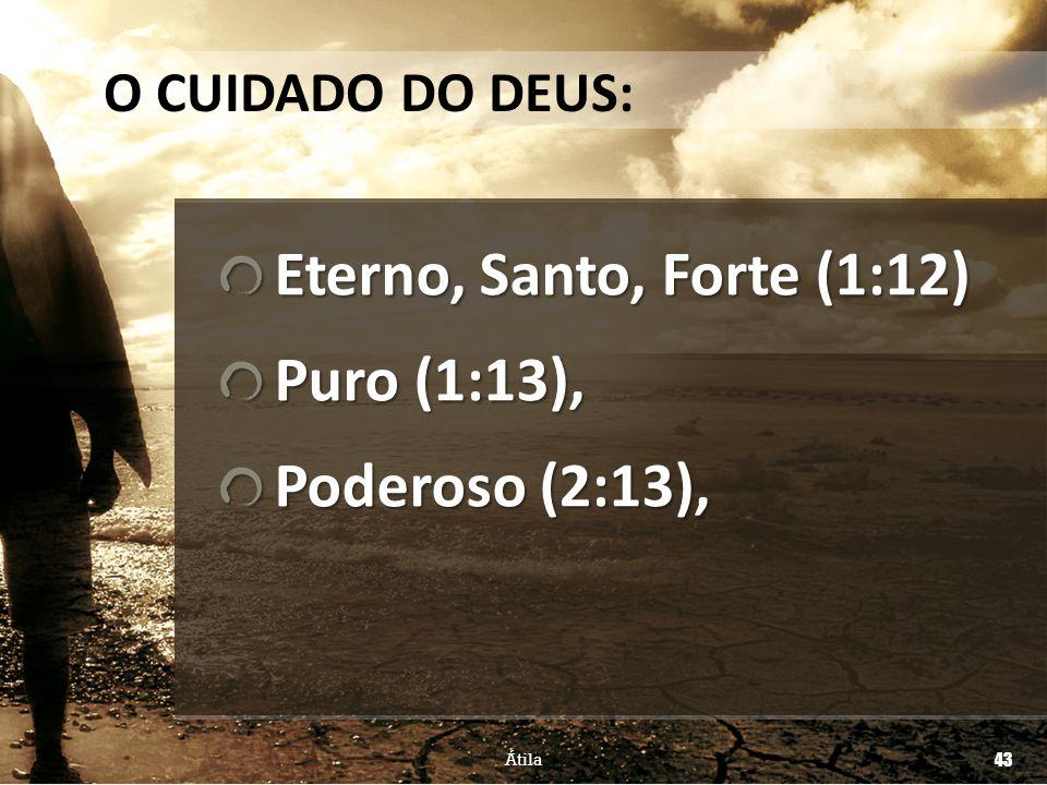 Eterno, Santo, Forte (1:12) Puro (1:13), Poderoso (2:13),
