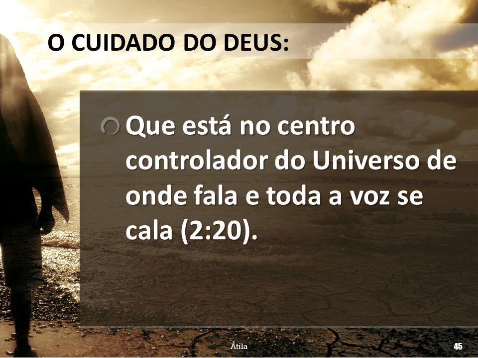 O CUIDADO DO DEUS: Que está no centro controlador do Universo de onde fala e toda a voz se cala (2:20).