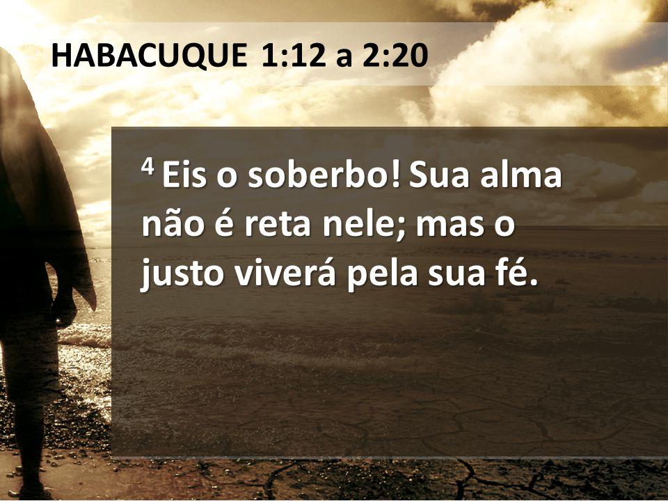HABACUQUE 1:12 a 2:20 4 Eis o soberbo! Sua alma não é reta nele; mas o justo viverá pela sua fé.