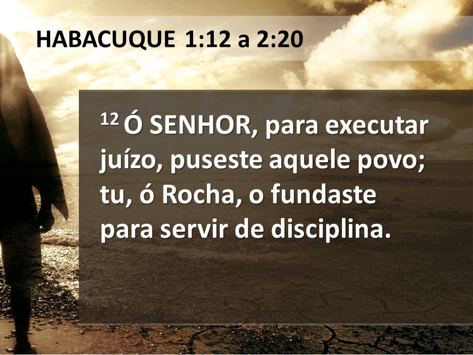 HABACUQUE 1:12 a 2:20 12 Ó SENHOR, para executar juízo, puseste aquele povo; tu, ó Rocha, o fundaste para servir de disciplina.