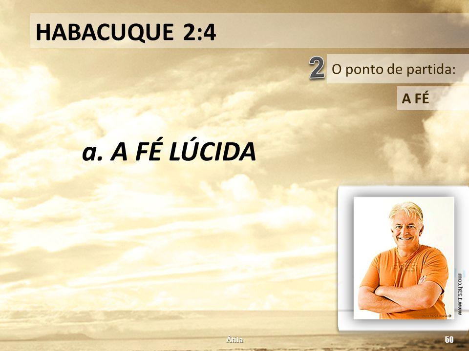 HABACUQUE 2:4 2 O ponto de partida: A FÉ a. A FÉ LÚCIDA Átila 50