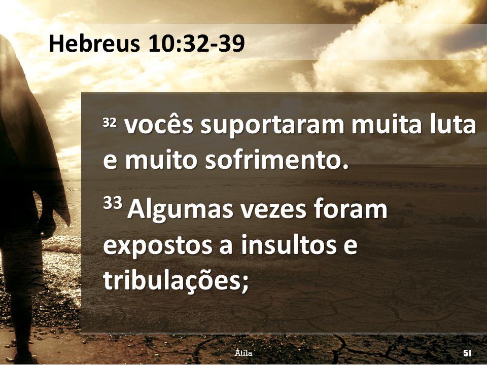 33 Algumas vezes foram expostos a insultos e tribulações;