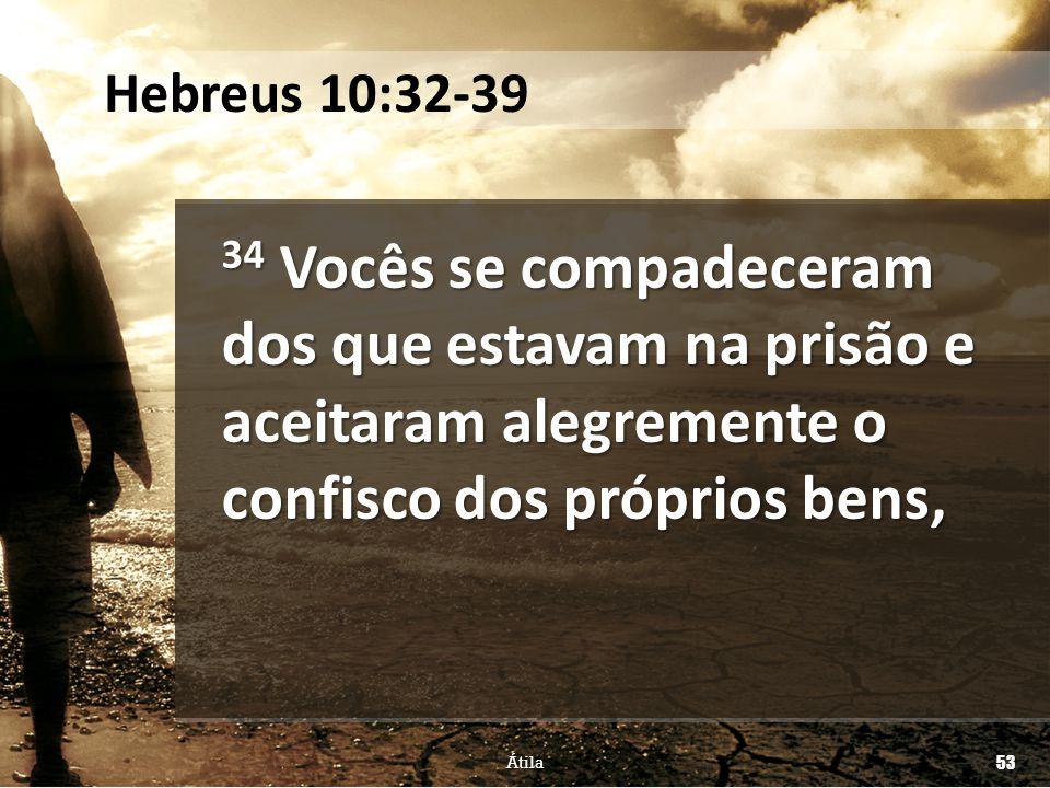 Hebreus 10:32-39 34 Vocês se compadeceram dos que estavam na prisão e aceitaram alegremente o confisco dos próprios bens,