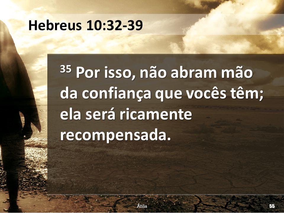 Hebreus 10:32-39 35 Por isso, não abram mão da confiança que vocês têm; ela será ricamente recompensada.