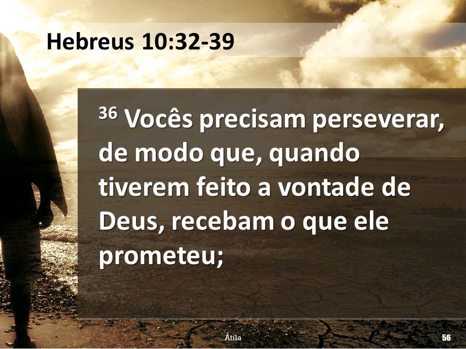 Hebreus 10:32-39 36 Vocês precisam perseverar, de modo que, quando tiverem feito a vontade de Deus, recebam o que ele prometeu;