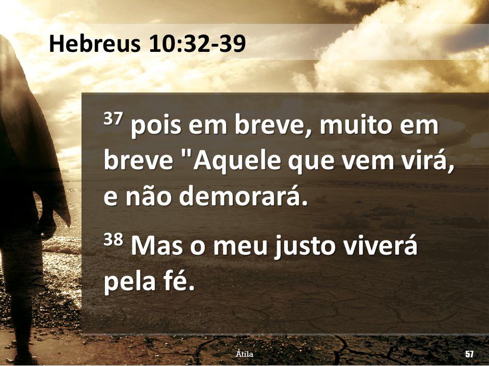 Hebreus 10:32-39 37 pois em breve, muito em breve Aquele que vem virá, e não demorará. 38 Mas o meu justo viverá pela fé.