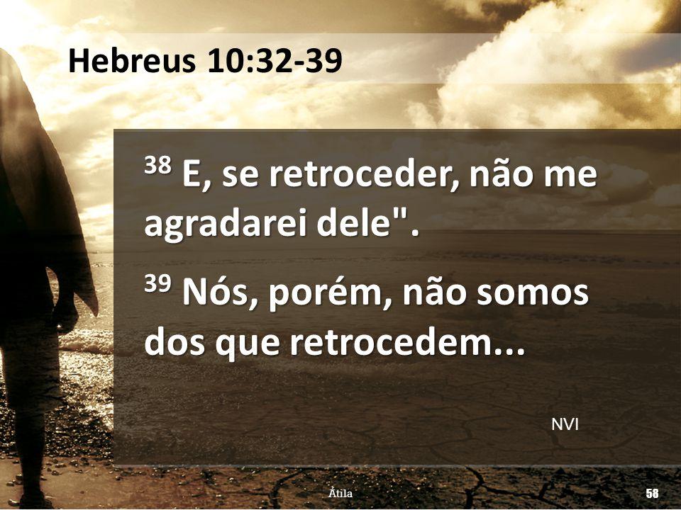 Hebreus 10:32-39 38 E, se retroceder, não me agradarei dele . 39 Nós, porém, não somos dos que retrocedem...