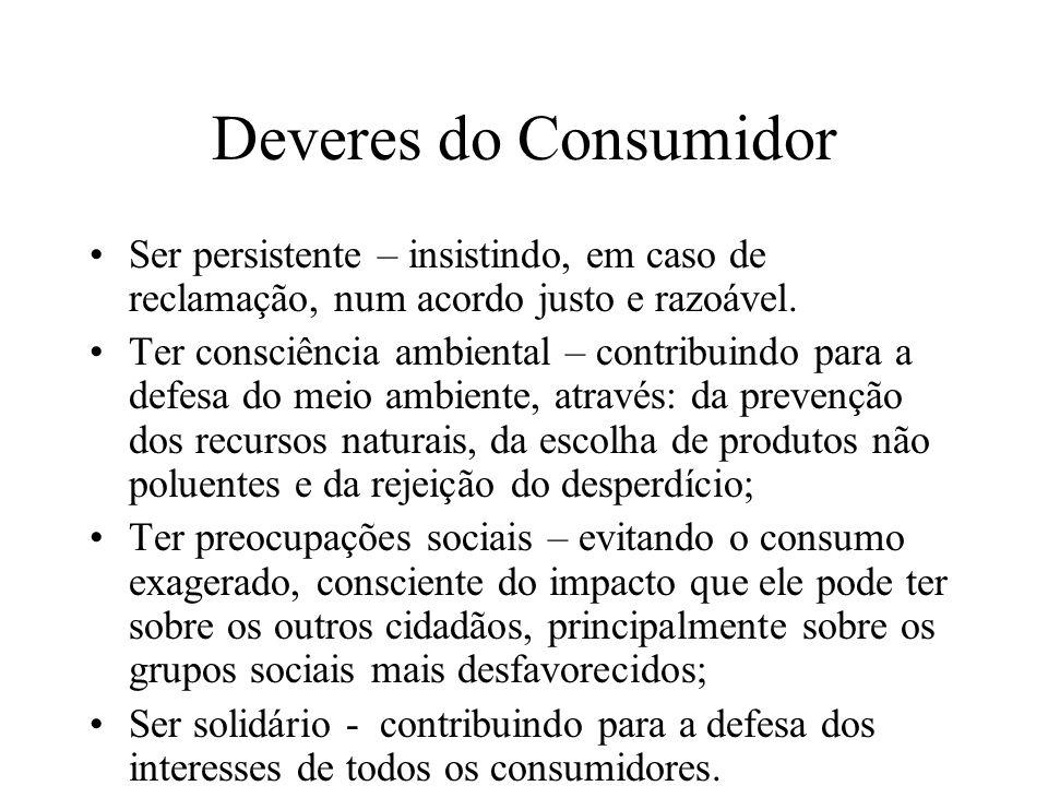Deveres do Consumidor Ser persistente – insistindo, em caso de reclamação, num acordo justo e razoável.