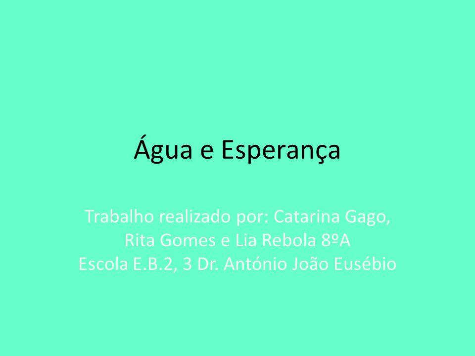 Água e Esperança Trabalho realizado por: Catarina Gago, Rita Gomes e Lia Rebola 8ºA Escola E.B.2, 3 Dr.