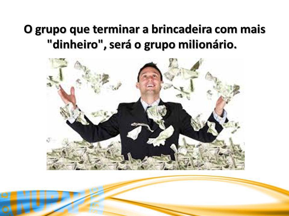 O grupo que terminar a brincadeira com mais dinheiro , será o grupo milionário.