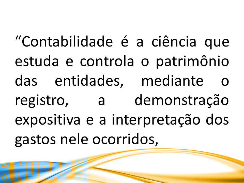 Contabilidade é a ciência que estuda e controla o patrimônio das entidades, mediante o registro, a demonstração expositiva e a interpretação dos gastos nele ocorridos,