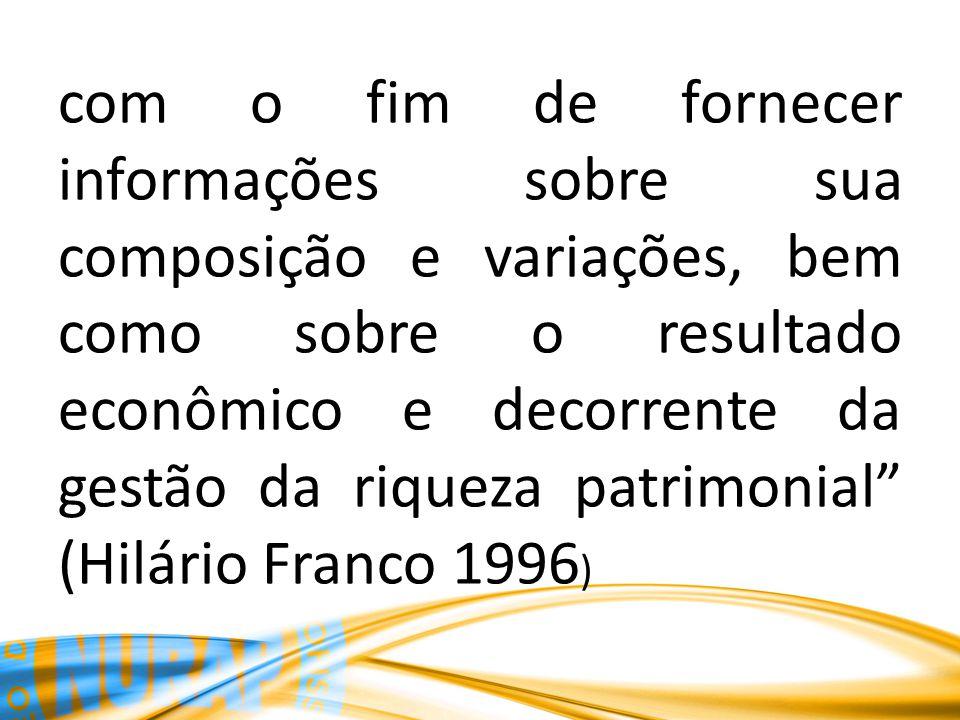 com o fim de fornecer informações sobre sua composição e variações, bem como sobre o resultado econômico e decorrente da gestão da riqueza patrimonial (Hilário Franco 1996)