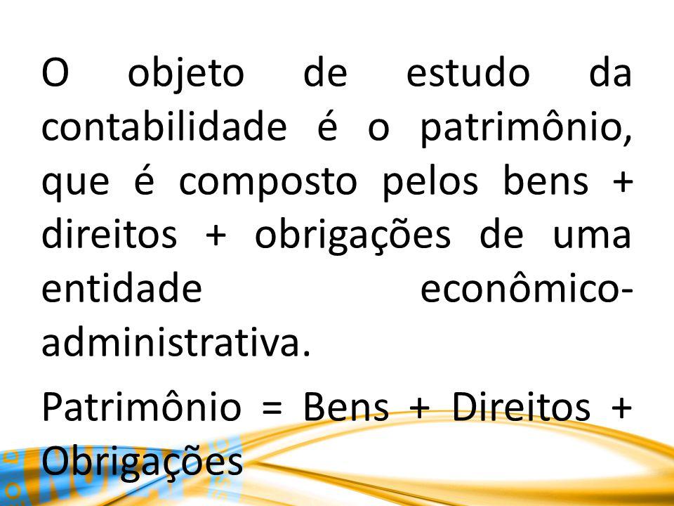 O objeto de estudo da contabilidade é o patrimônio, que é composto pelos bens + direitos + obrigações de uma entidade econômico-administrativa.