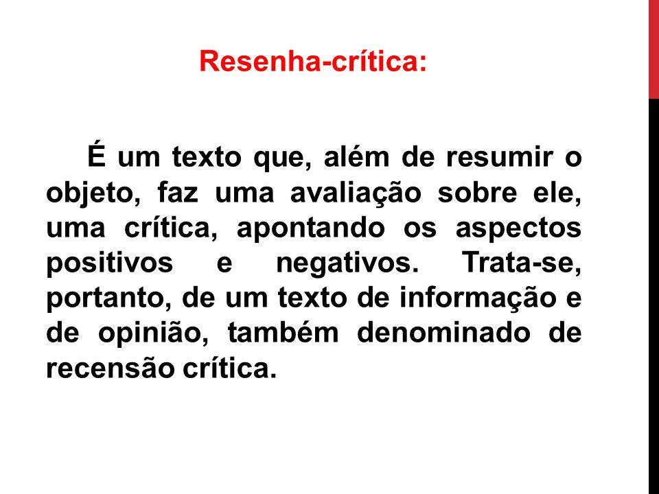 Resenha-crítica: É um texto que, além de resumir o objeto, faz uma avaliação sobre ele, uma crítica, apontando os aspectos positivos e negativos.