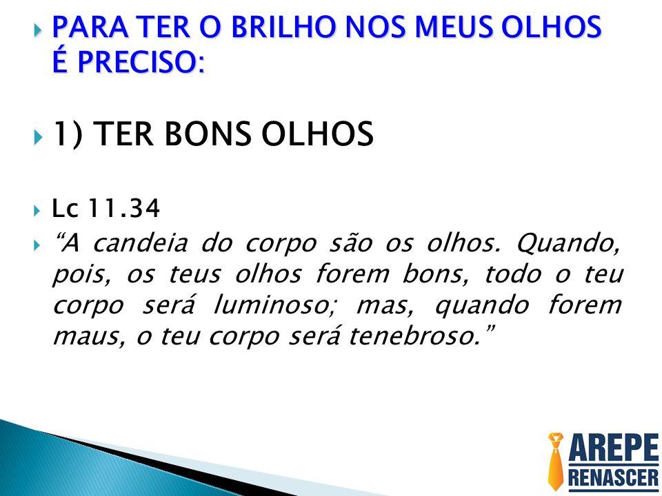1) TER BONS OLHOS PARA TER O BRILHO NOS MEUS OLHOS É PRECISO: Lc 11.34