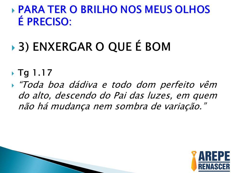3) ENXERGAR O QUE É BOM PARA TER O BRILHO NOS MEUS OLHOS É PRECISO: