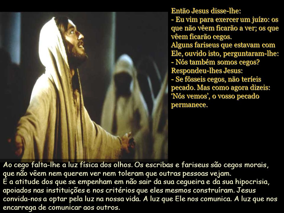 Então Jesus disse-lhe: - Eu vim para exercer um juízo: os que não vêem ficarão a ver; os que vêem ficarão cegos. Alguns fariseus que estavam com Ele, ouvido isto, perguntaram-lhe: - Nós também somos cegos Respondeu-lhes Jesus: - Se fôsseis cegos, não teríeis pecado. Mas como agora dizeis: 'Nós vemos', o vosso pecado permanece.