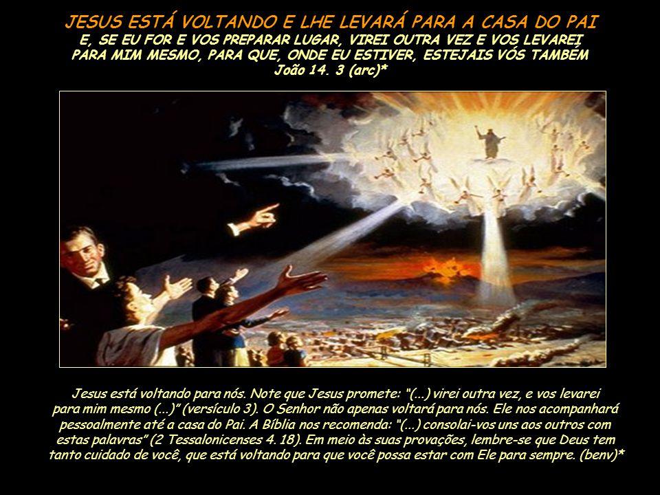 JESUS ESTÁ VOLTANDO E LHE LEVARÁ PARA A CASA DO PAI E, SE EU FOR E VOS PREPARAR LUGAR, VIREI OUTRA VEZ E VOS LEVAREI PARA MIM MESMO, PARA QUE, ONDE EU ESTIVER, ESTEJAIS VÓS TAMBÉM João 14. 3 (arc)*