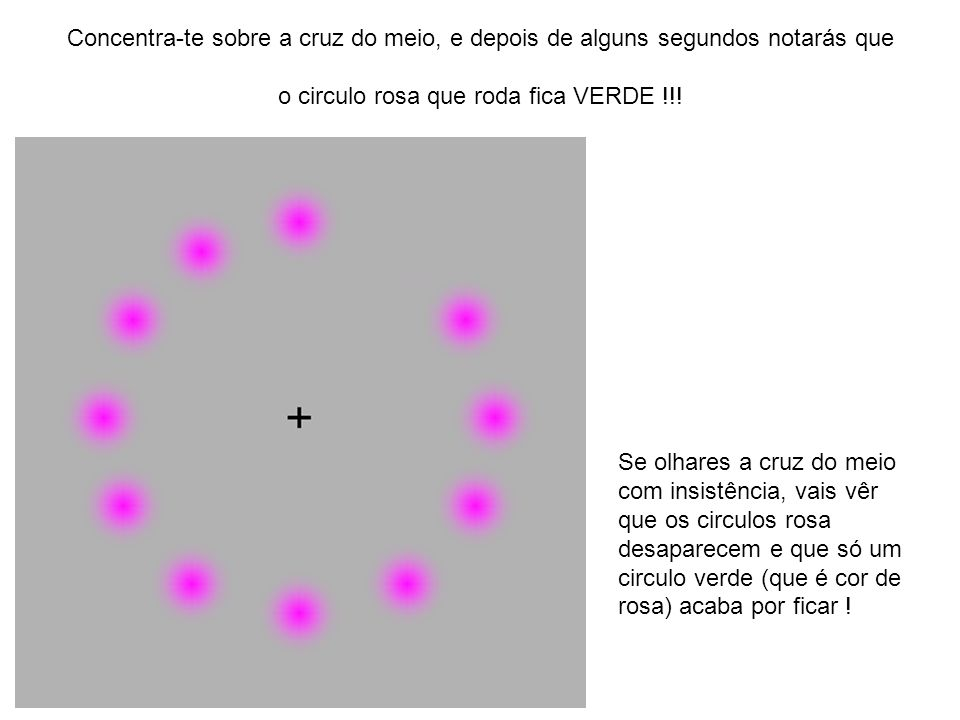 Concentra-te sobre a cruz do meio, e depois de alguns segundos notarás que o circulo rosa que roda fica VERDE !!!