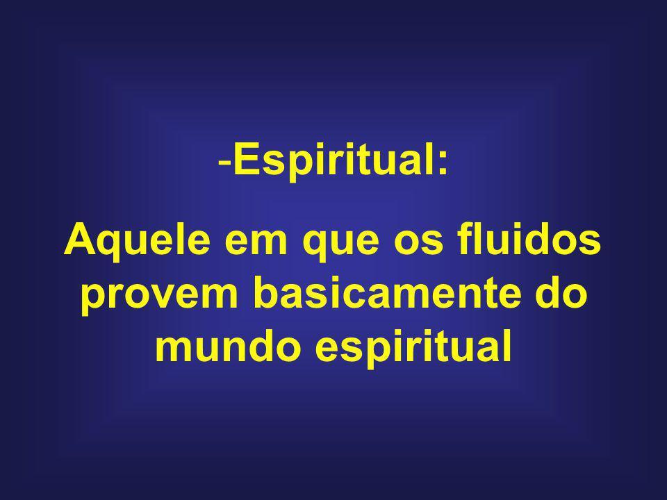 Aquele em que os fluidos provem basicamente do mundo espiritual