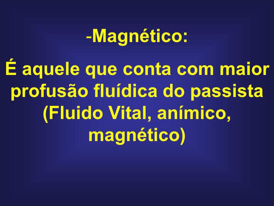 Magnético: É aquele que conta com maior profusão fluídica do passista (Fluido Vital, anímico, magnético)