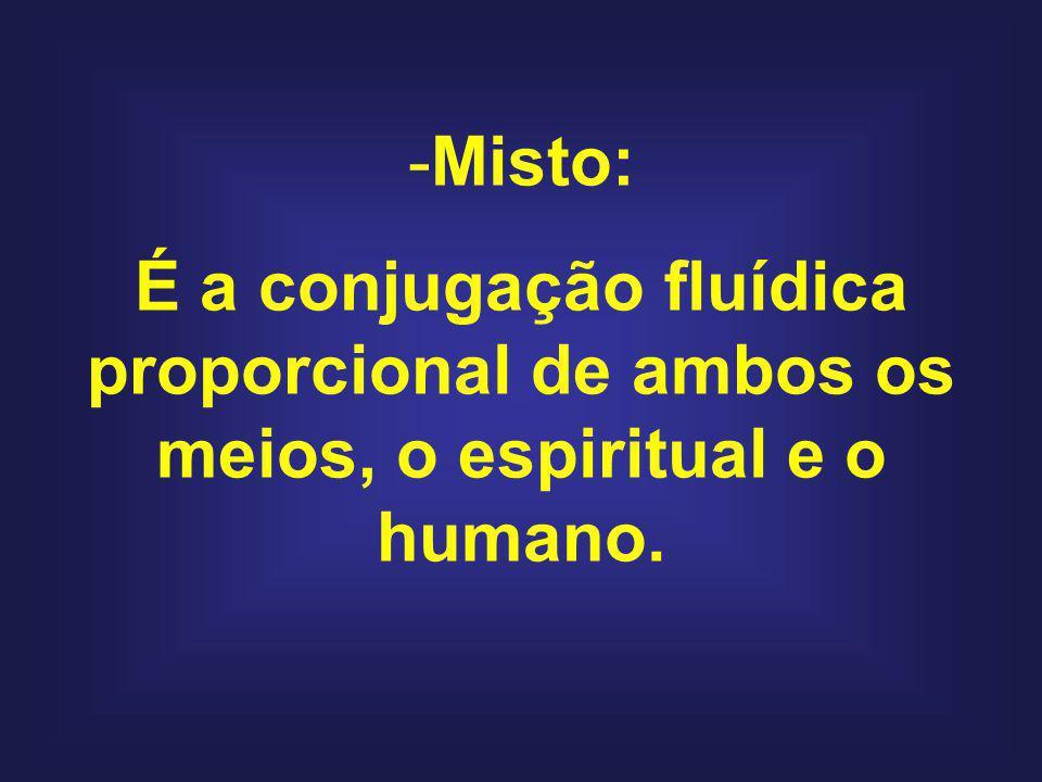 Misto: É a conjugação fluídica proporcional de ambos os meios, o espiritual e o humano.