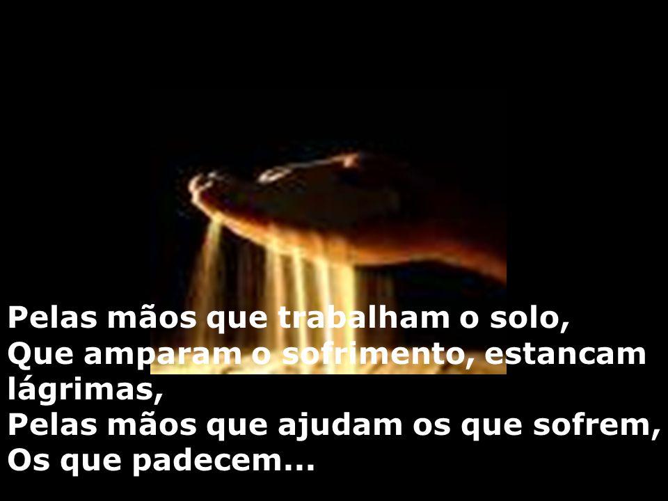 Pelas mãos que trabalham o solo, Que amparam o sofrimento, estancam lágrimas, Pelas mãos que ajudam os que sofrem, Os que padecem...