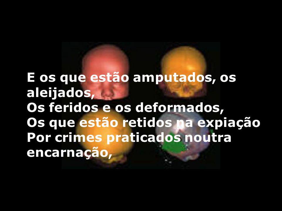 E os que estão amputados, os aleijados, Os feridos e os deformados, Os que estão retidos na expiação Por crimes praticados noutra encarnação,