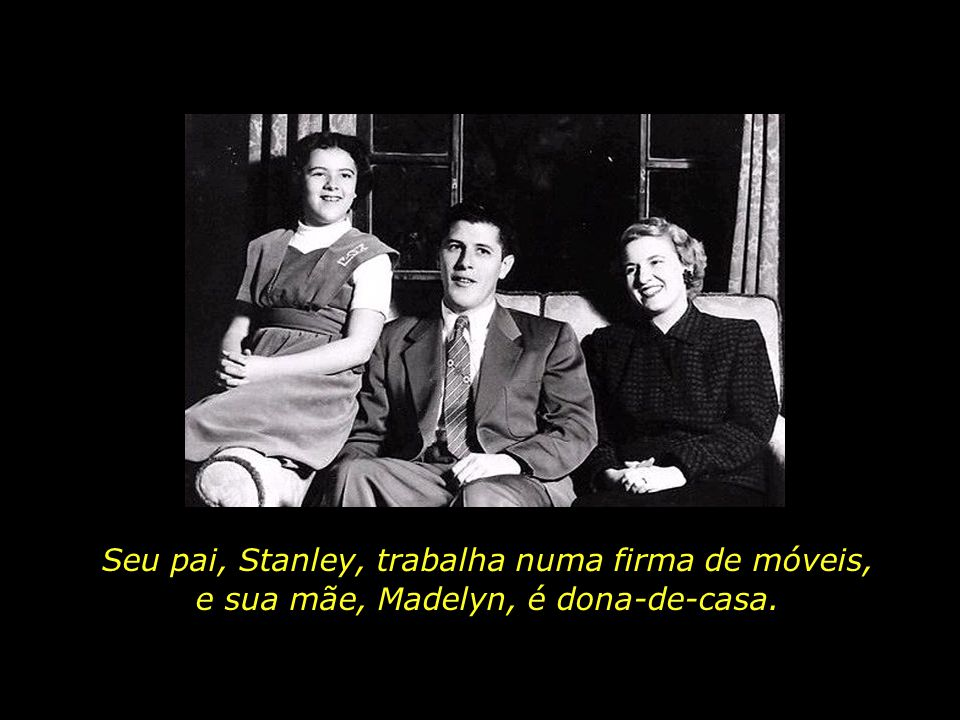Seu pai, Stanley, trabalha numa firma de móveis, e sua mãe, Madelyn, é dona-de-casa.