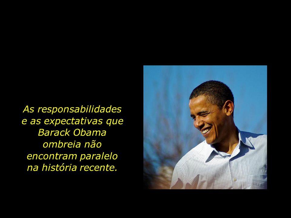 As responsabilidades e as expectativas que Barack Obama ombreia não encontram paralelo na história recente.