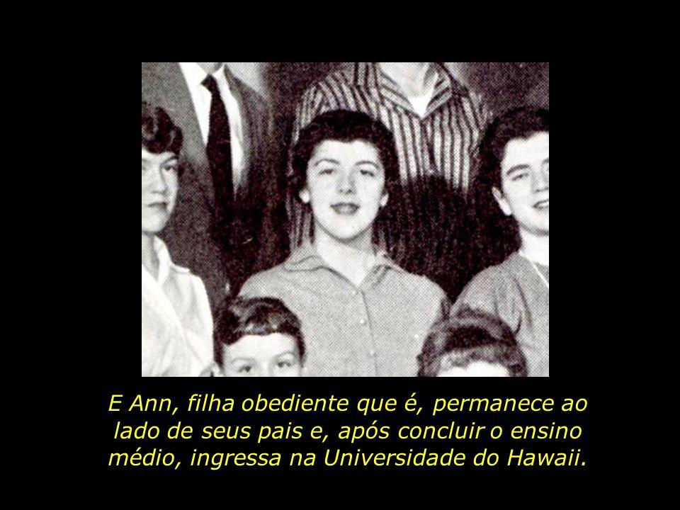 E Ann, filha obediente que é, permanece ao lado de seus pais e, após concluir o ensino médio, ingressa na Universidade do Hawaii.