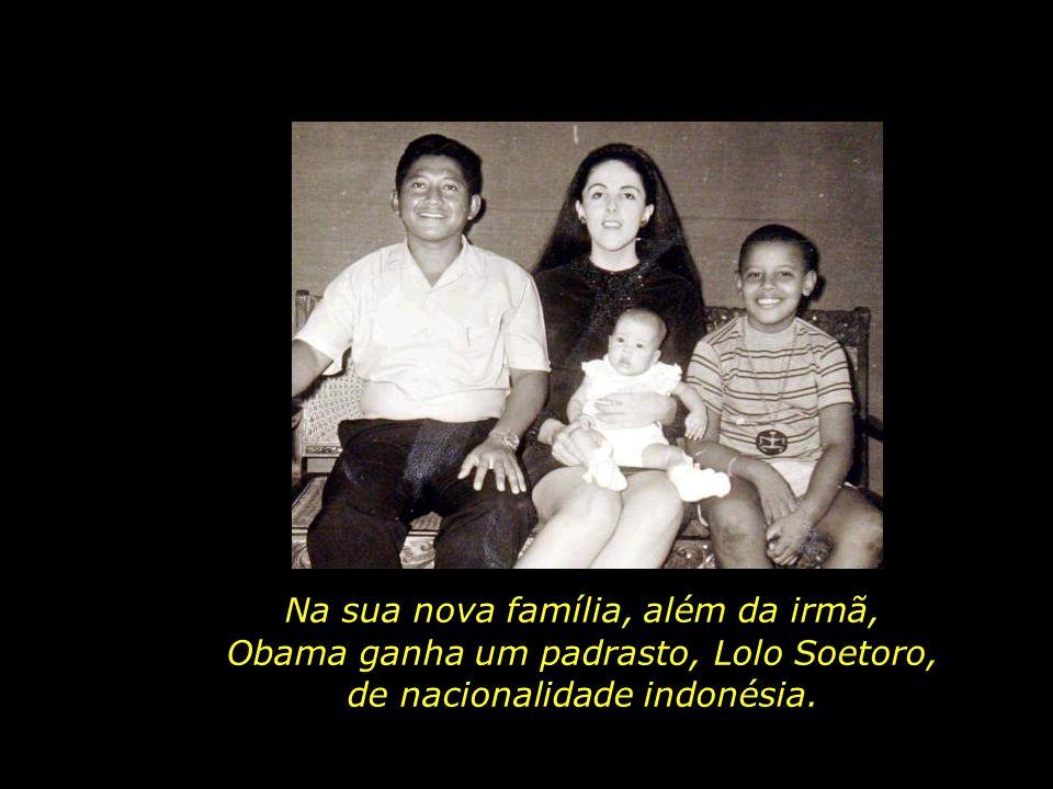 Na sua nova família, além da irmã, Obama ganha um padrasto, Lolo Soetoro, de nacionalidade indonésia.