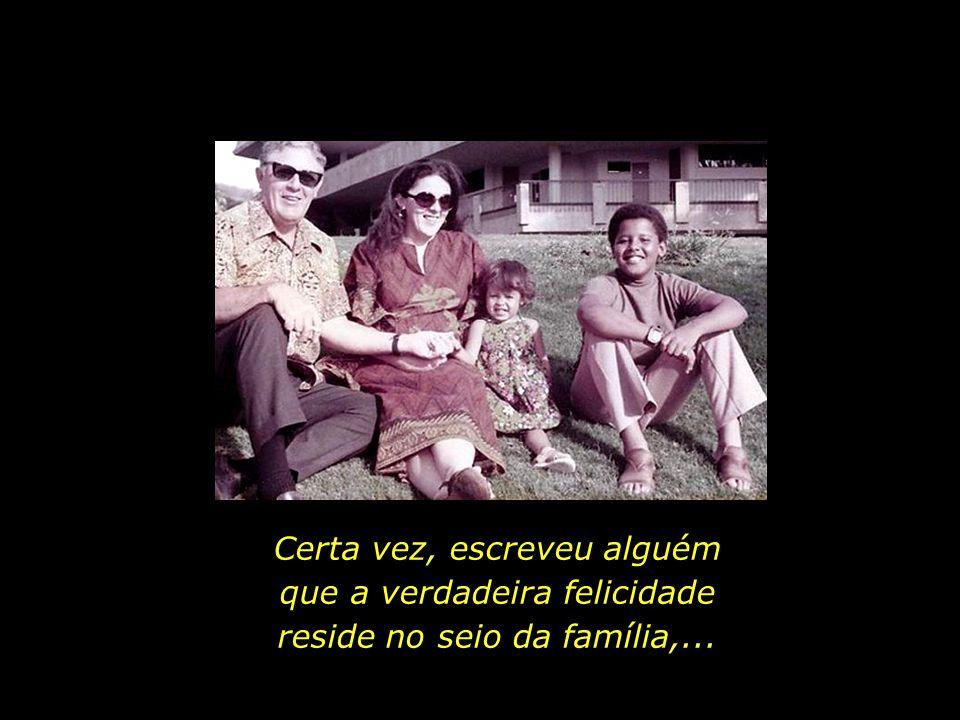 Certa vez, escreveu alguém que a verdadeira felicidade reside no seio da família,...