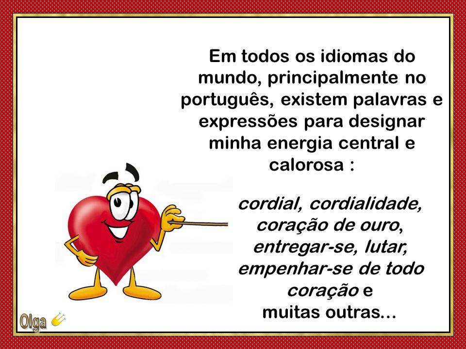 Em todos os idiomas do mundo, principalmente no português, existem palavras e expressões para designar minha energia central e calorosa :