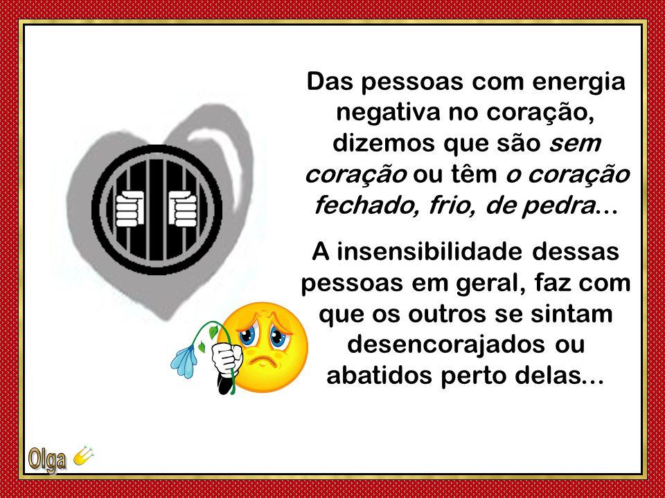 Das pessoas com energia negativa no coração, dizemos que são sem coração ou têm o coração fechado, frio, de pedra...