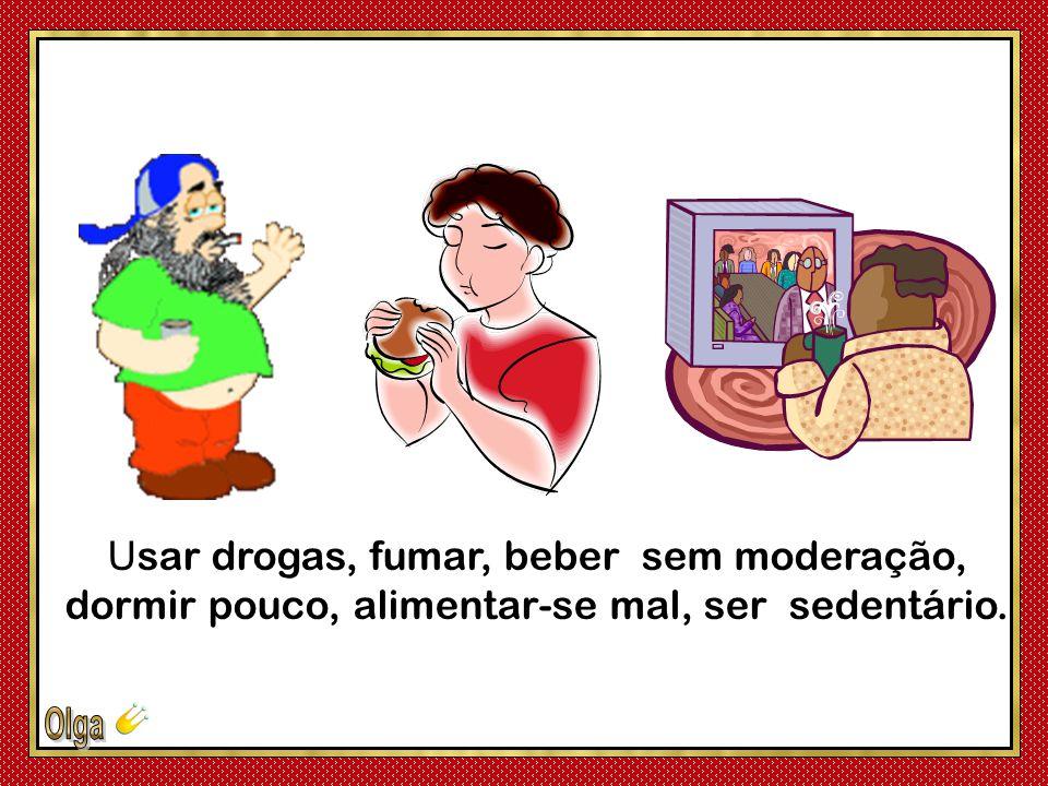 Usar drogas, fumar, beber sem moderação, dormir pouco, alimentar-se mal, ser sedentário.