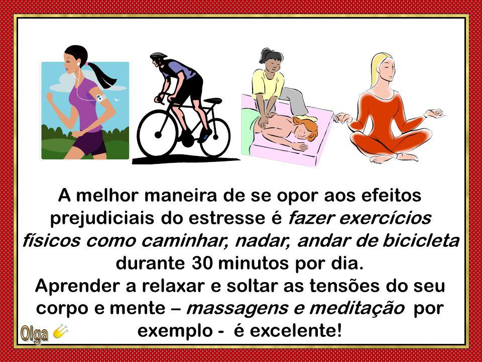 A melhor maneira de se opor aos efeitos prejudiciais do estresse é fazer exercícios físicos como caminhar, nadar, andar de bicicleta durante 30 minutos por dia.