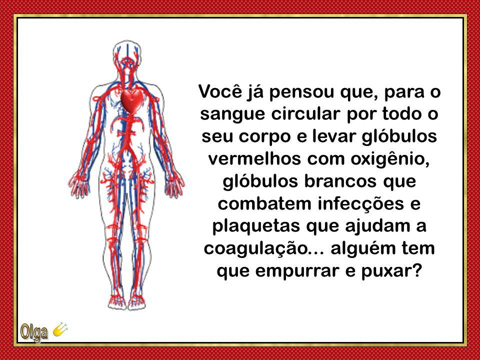 Você já pensou que, para o sangue circular por todo o seu corpo e levar glóbulos vermelhos com oxigênio, glóbulos brancos que combatem infecções e plaquetas que ajudam a coagulação...
